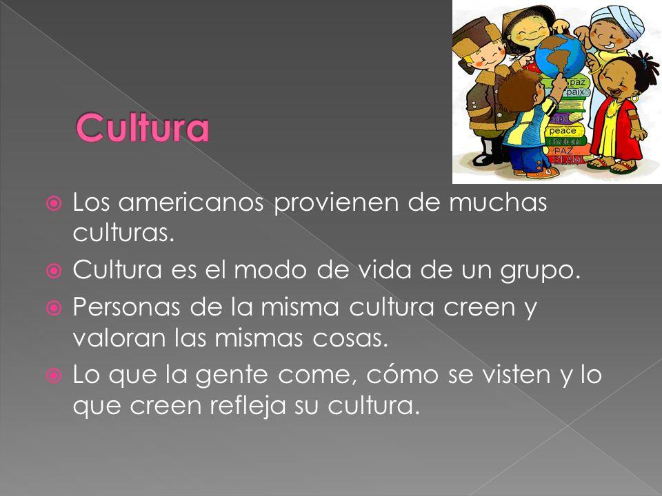Los americanos provienen de muchas culturas. Cultura es el modo de vida de un grupo. Personas de la misma cultura creen y valoran las mismas cosas. Lo