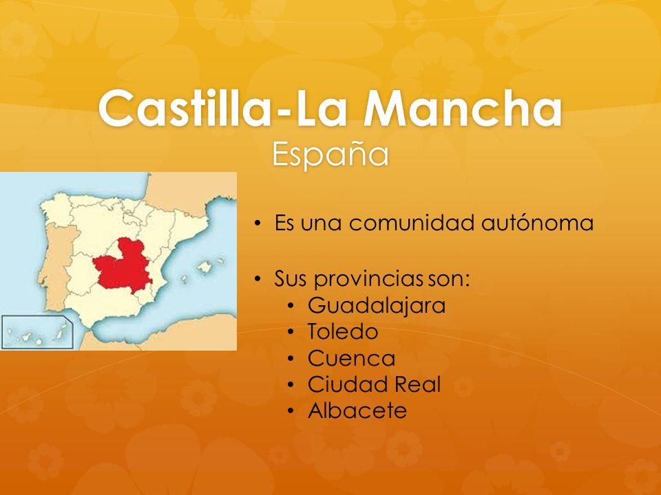 Castilla-La Mancha España Es una comunidad autónoma Sus provincias son: Guadalajara Toledo Cuenca Ciudad Real Albacete