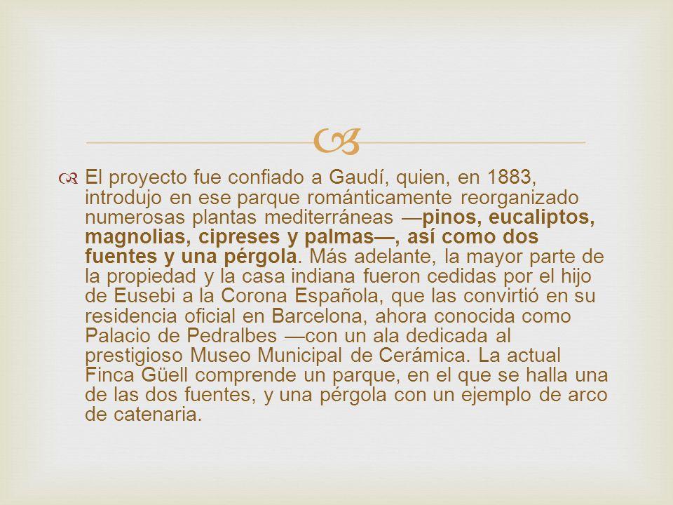 El proyecto fue confiado a Gaudí, quien, en 1883, introdujo en ese parque románticamente reorganizado numerosas plantas mediterráneas pinos, eucalipto