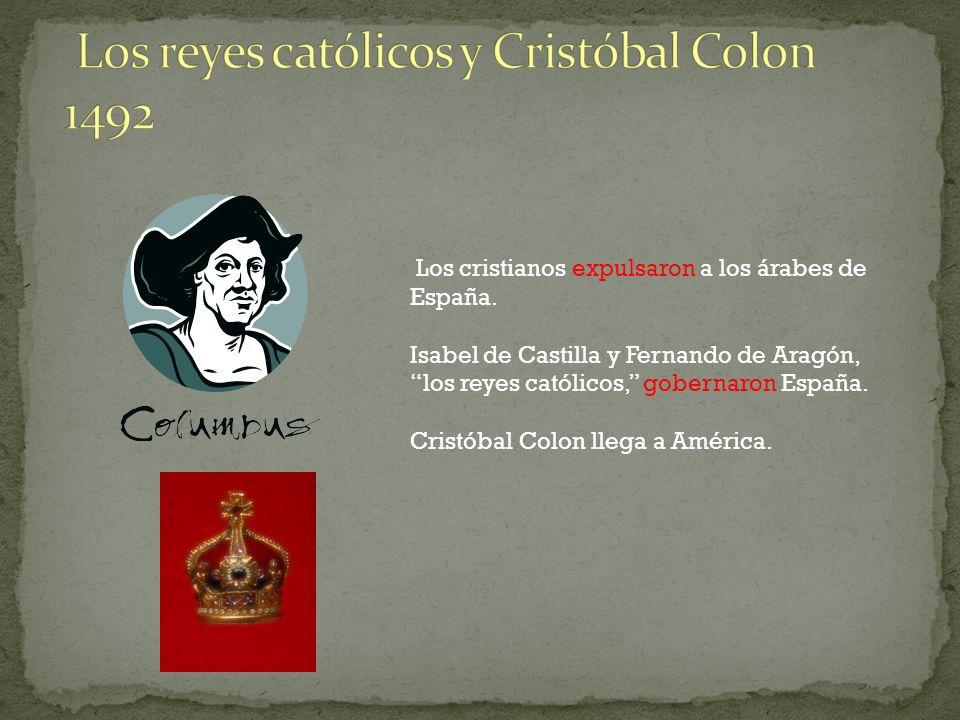 Los cristianos expulsaron a los árabes de España. Isabel de Castilla y Fernando de Aragón, los reyes católicos, gobernaron España. Cristóbal Colon lle