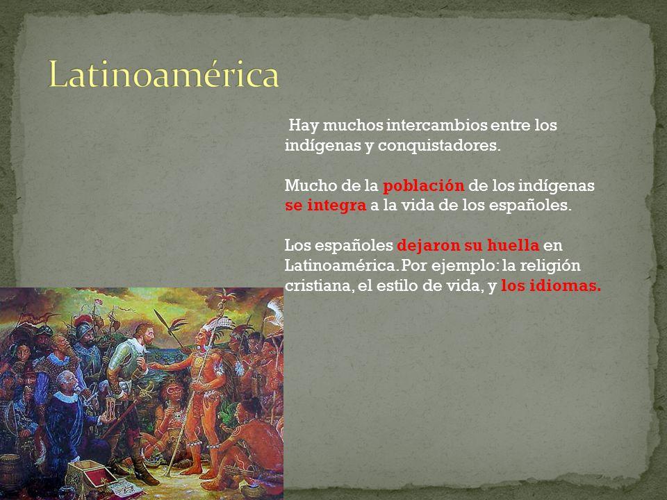Hay muchos intercambios entre los indígenas y conquistadores. Mucho de la población de los indígenas se integra a la vida de los españoles. Los españo