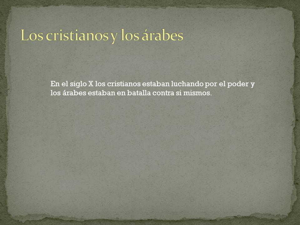 En el siglo X los cristianos estaban luchando por el poder y los árabes estaban en batalla contra si mismos.