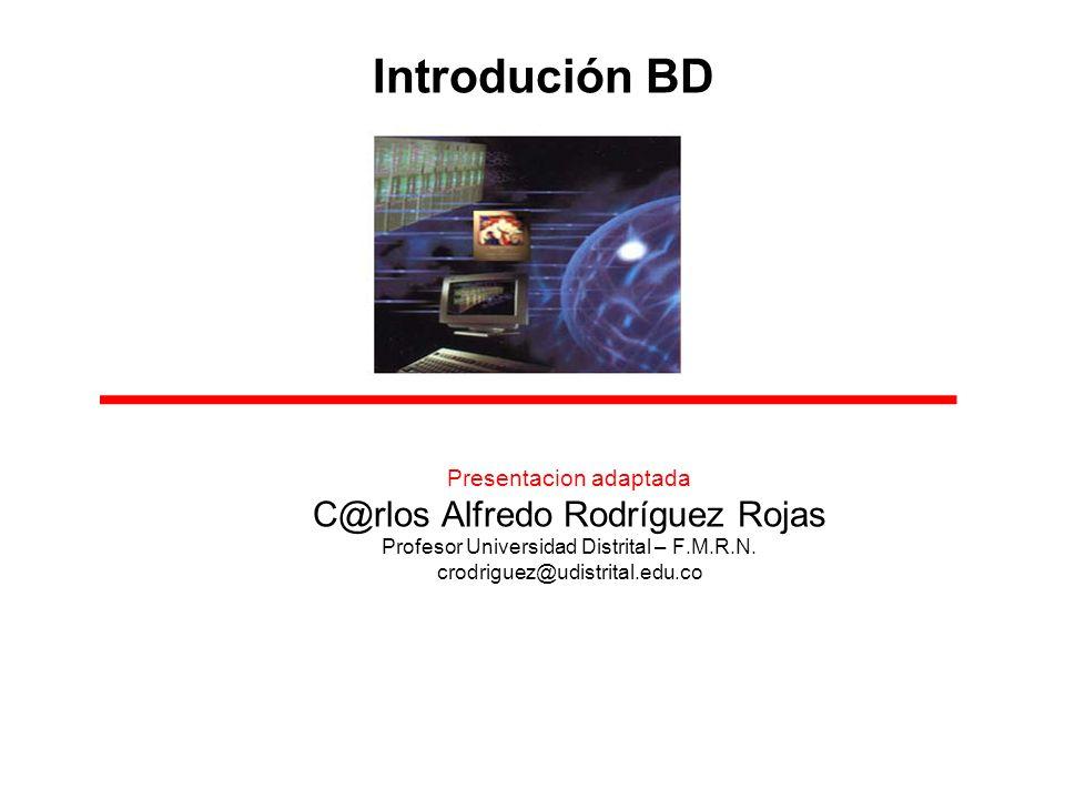 Introdución BD Presentacion adaptada C@rlos Alfredo Rodríguez Rojas Profesor Universidad Distrital – F.M.R.N.