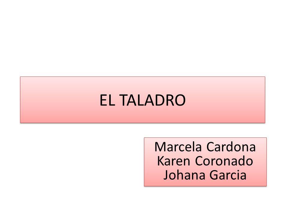 EL TALADRO Marcela Cardona Karen Coronado Johana Garcia Marcela Cardona Karen Coronado Johana Garcia