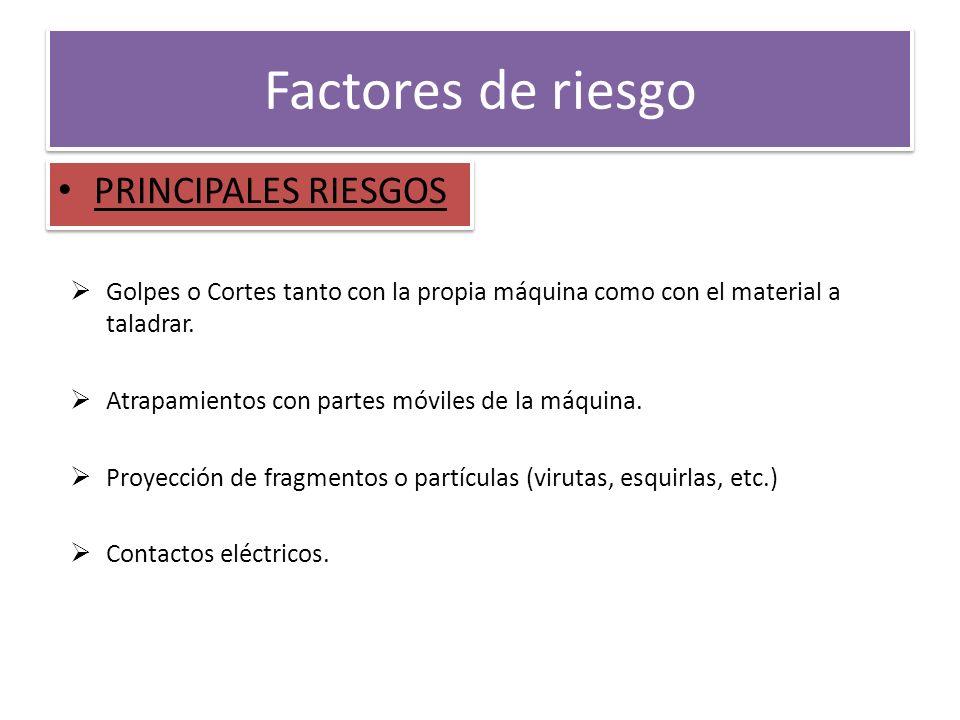 Factores de riesgo PRINCIPALES RIESGOS Golpes o Cortes tanto con la propia máquina como con el material a taladrar. Atrapamientos con partes móviles d
