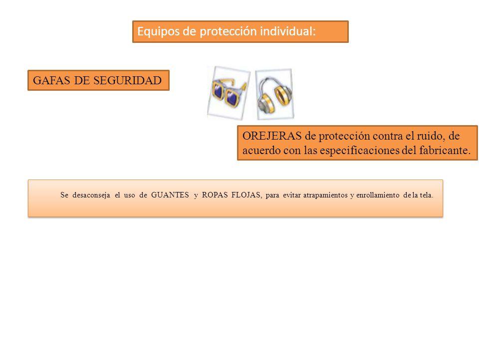 Equipos de protección individual: Se desaconseja el uso de GUANTES y ROPAS FLOJAS, para evitar atrapamientos y enrollamiento de la tela. GAFAS DE SEGU