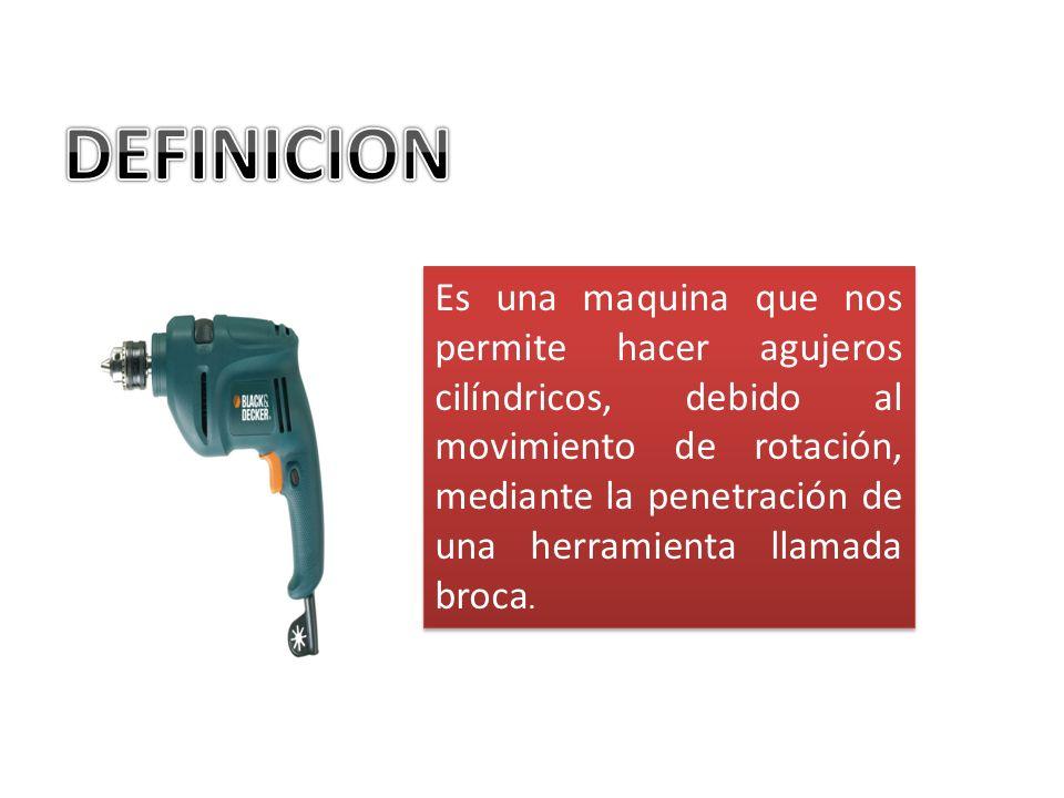Es una maquina que nos permite hacer agujeros cilíndricos, debido al movimiento de rotación, mediante la penetración de una herramienta llamada broca.