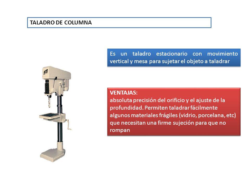 TALADRO DE COLUMNA Es un taladro estacionario con movimiento vertical y mesa para sujetar el objeto a taladrar VENTAJAS: absoluta precisión del orific