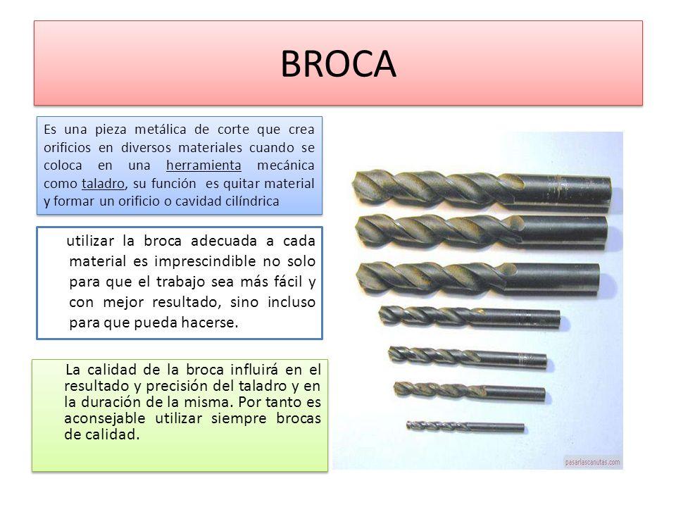 BROCA Es una pieza metálica de corte que crea orificios en diversos materiales cuando se coloca en una herramienta mecánica como taladro, su función e