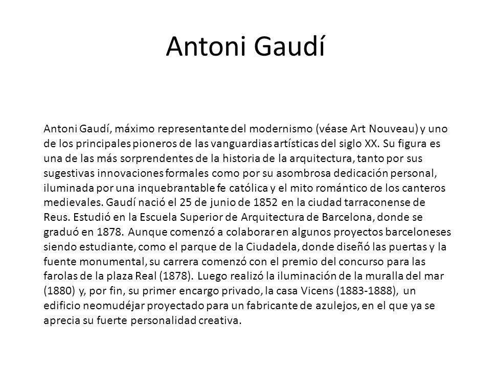 Antoni Gaudí Antoni Gaudí, máximo representante del modernismo (véase Art Nouveau) y uno de los principales pioneros de las vanguardias artísticas del