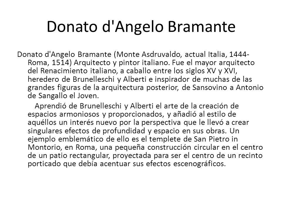 Donato d'Angelo Bramante Donato d'Angelo Bramante (Monte Asdruvaldo, actual Italia, 1444- Roma, 1514) Arquitecto y pintor italiano. Fue el mayor arqui