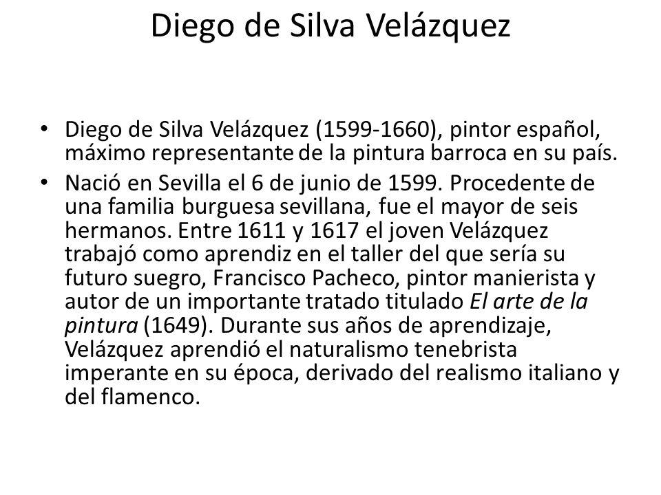 Diego de Silva Velázquez Diego de Silva Velázquez (1599-1660), pintor español, máximo representante de la pintura barroca en su país. Nació en Sevilla