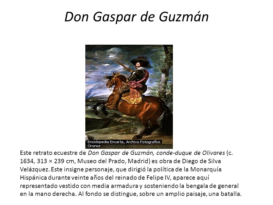 Don Gaspar de Guzmán Este retrato ecuestre de Don Gaspar de Guzmán, conde-duque de Olivares (c. 1634, 313 × 239 cm, Museo del Prado, Madrid) es obra d
