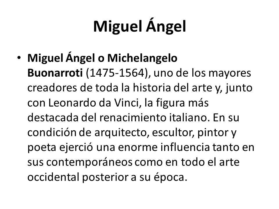 Miguel Ángel Miguel Ángel o Michelangelo Buonarroti (1475-1564), uno de los mayores creadores de toda la historia del arte y, junto con Leonardo da Vi