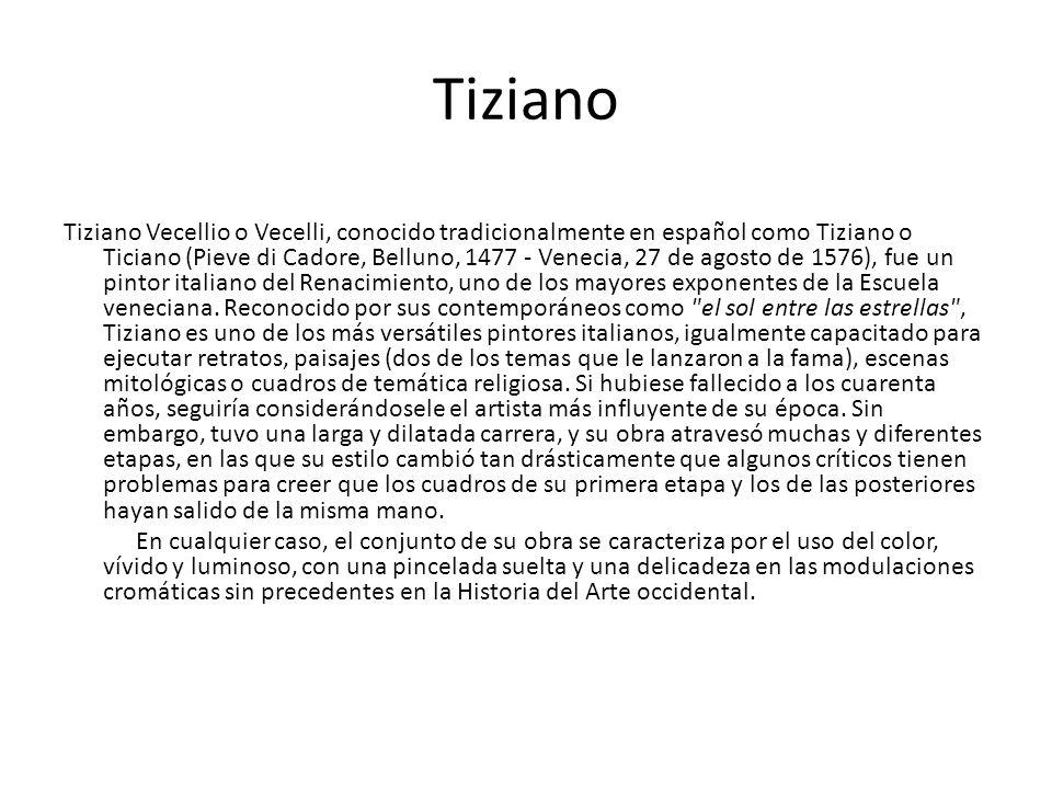 Tiziano Tiziano Vecellio o Vecelli, conocido tradicionalmente en español como Tiziano o Ticiano (Pieve di Cadore, Belluno, 1477 - Venecia, 27 de agost