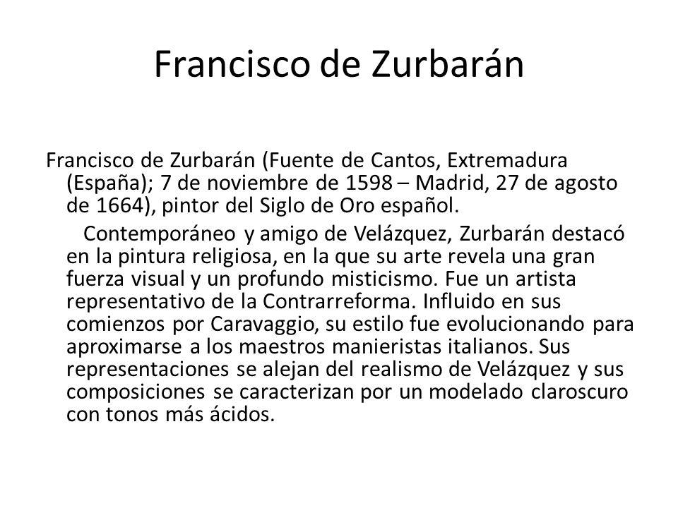Francisco de Zurbarán Francisco de Zurbarán (Fuente de Cantos, Extremadura (España); 7 de noviembre de 1598 – Madrid, 27 de agosto de 1664), pintor de