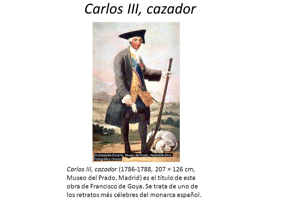 Carlos III, cazador Carlos III, cazador (1786-1788, 207 × 126 cm, Museo del Prado, Madrid) es el título de esta obra de Francisco de Goya. Se trata de