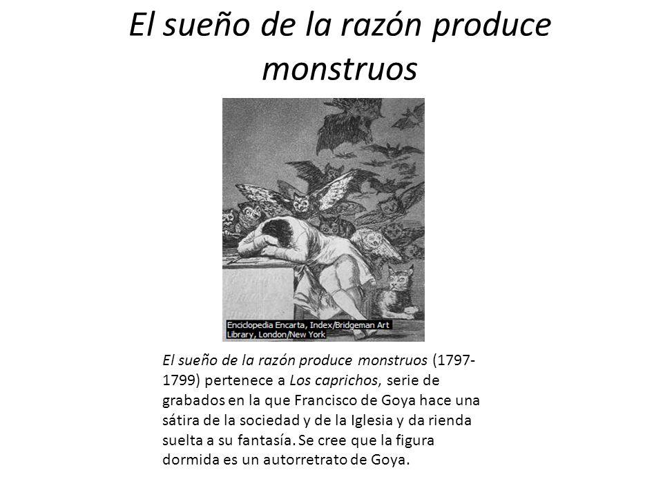 El sueño de la razón produce monstruos El sueño de la razón produce monstruos (1797- 1799) pertenece a Los caprichos, serie de grabados en la que Fran