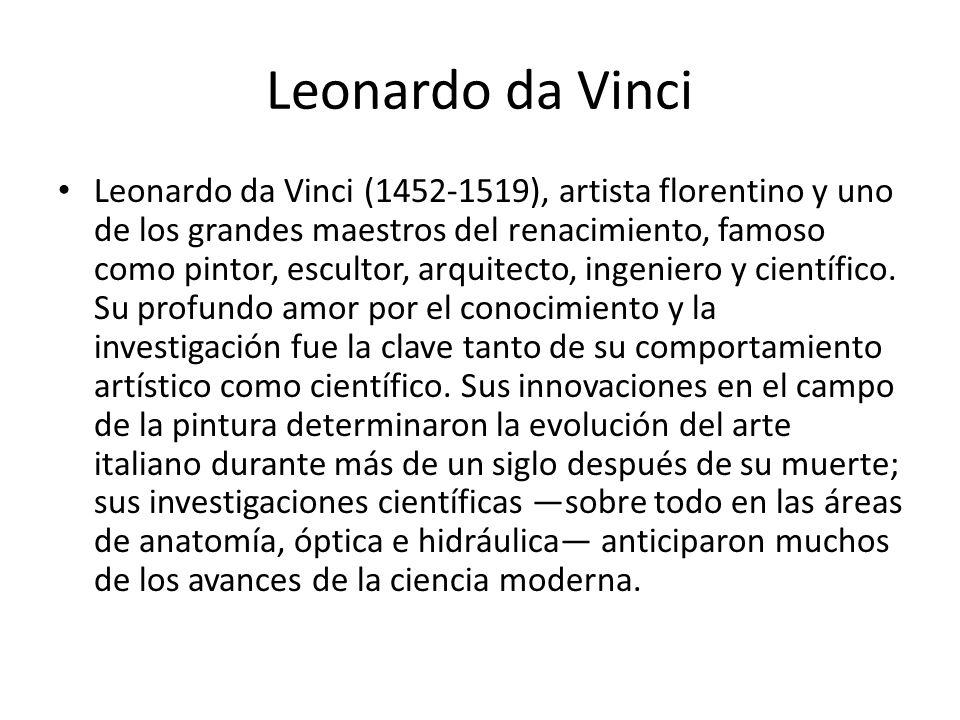 Leonardo da Vinci Leonardo da Vinci (1452-1519), artista florentino y uno de los grandes maestros del renacimiento, famoso como pintor, escultor, arqu
