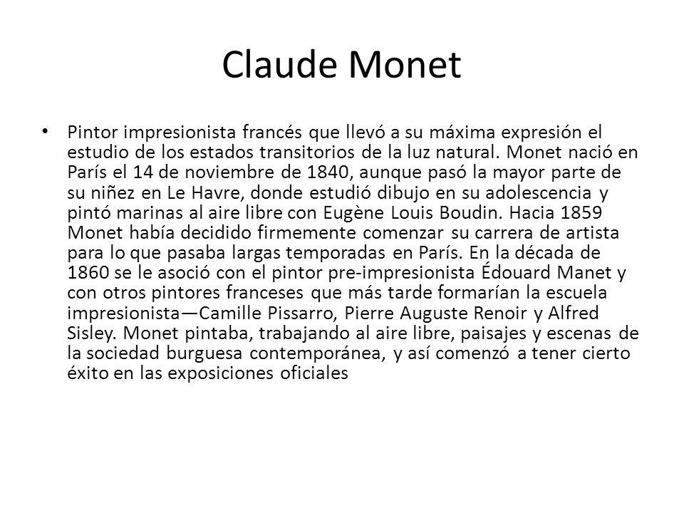 Claude Monet Pintor impresionista francés que llevó a su máxima expresión el estudio de los estados transitorios de la luz natural. Monet nació en Par