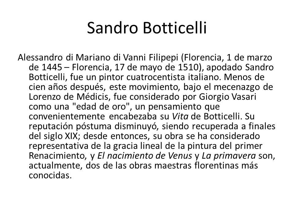 Sandro Botticelli Alessandro di Mariano di Vanni Filipepi (Florencia, 1 de marzo de 1445 – Florencia, 17 de mayo de 1510), apodado Sandro Botticelli,