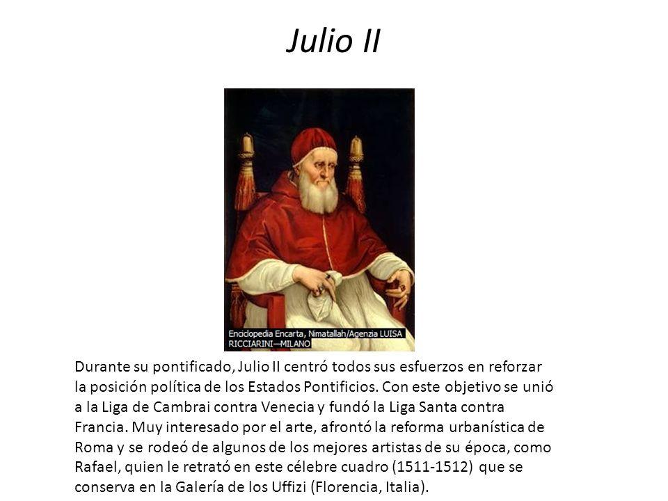 Julio II Durante su pontificado, Julio II centró todos sus esfuerzos en reforzar la posición política de los Estados Pontificios. Con este objetivo se