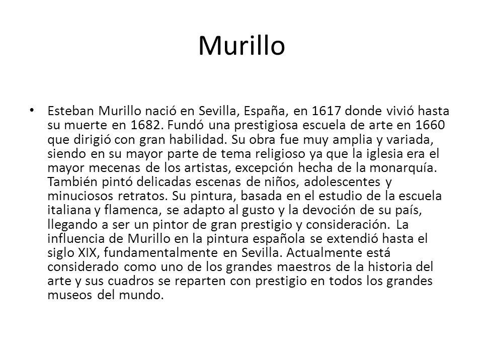 Murillo Esteban Murillo nació en Sevilla, España, en 1617 donde vivió hasta su muerte en 1682. Fundó una prestigiosa escuela de arte en 1660 que dirig