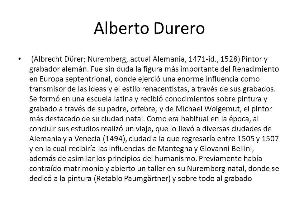 Alberto Durero (Albrecht Dürer; Nuremberg, actual Alemania, 1471-id., 1528) Pintor y grabador alemán. Fue sin duda la figura más importante del Renaci
