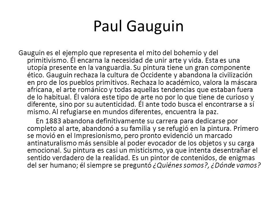 Paul Gauguin Gauguin es el ejemplo que representa el mito del bohemio y del primitivismo. Él encarna la necesidad de unir arte y vida. Esta es una uto