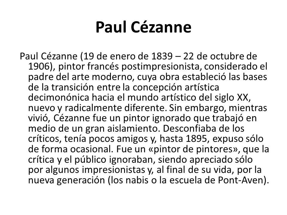 Paul Cézanne Paul Cézanne (19 de enero de 1839 – 22 de octubre de 1906), pintor francés postimpresionista, considerado el padre del arte moderno, cuya