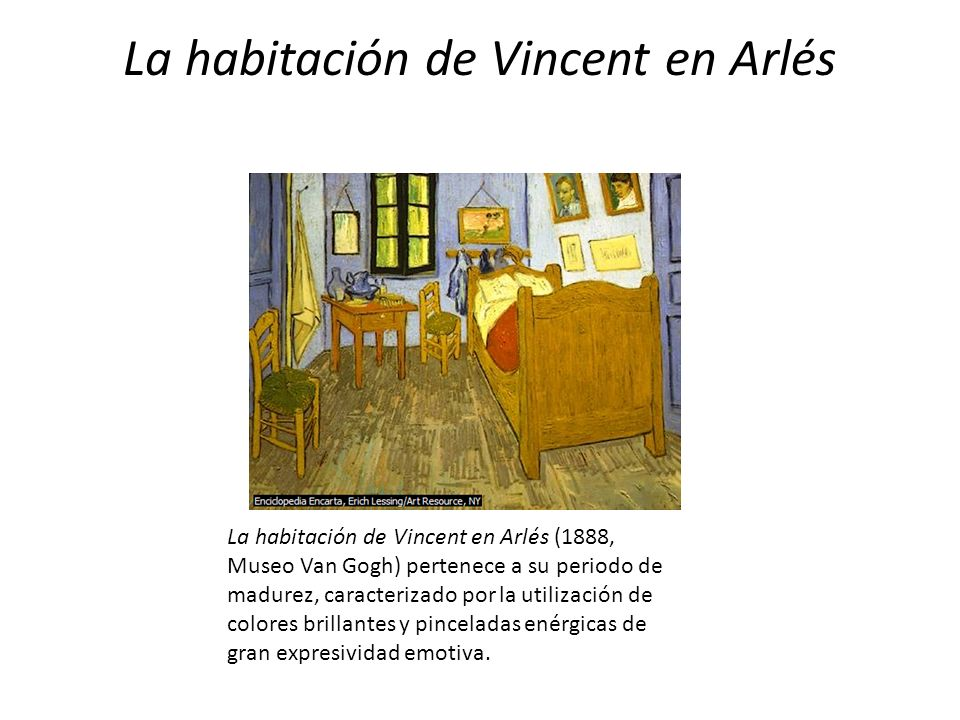 La habitación de Vincent en Arlés La habitación de Vincent en Arlés (1888, Museo Van Gogh) pertenece a su periodo de madurez, caracterizado por la uti