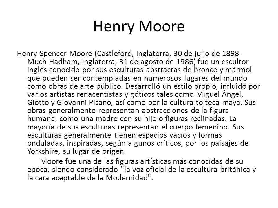 Henry Moore Henry Spencer Moore (Castleford, Inglaterra, 30 de julio de 1898 - Much Hadham, Inglaterra, 31 de agosto de 1986) fue un escultor inglés c