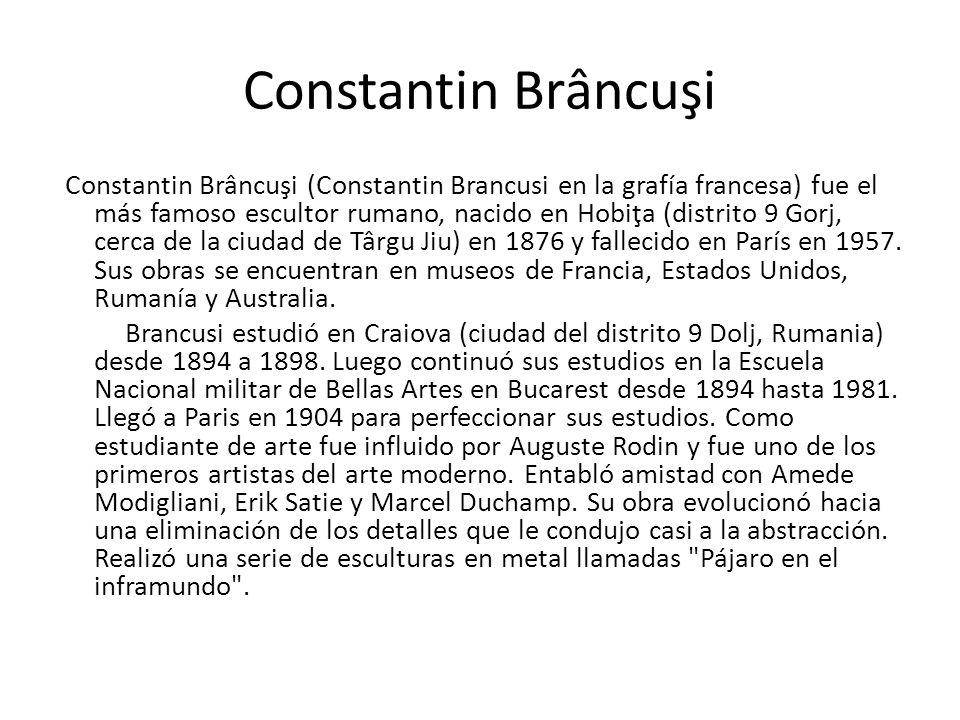 Constantin Brâncuşi Constantin Brâncuşi (Constantin Brancusi en la grafía francesa) fue el más famoso escultor rumano, nacido en Hobiţa (distrito 9 Go
