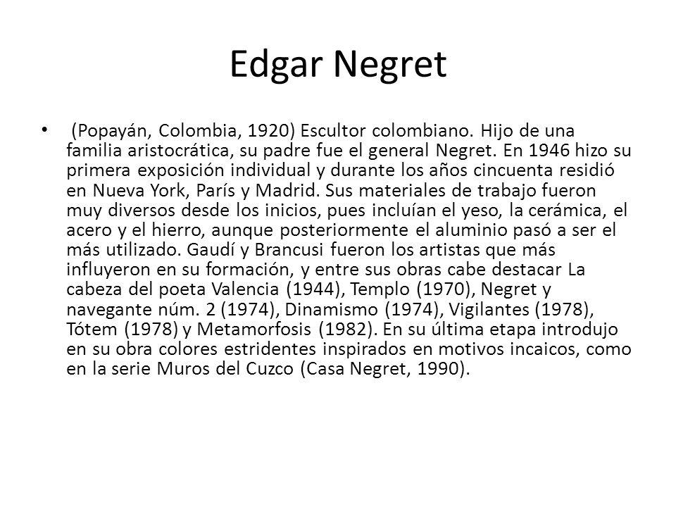 Edgar Negret (Popayán, Colombia, 1920) Escultor colombiano. Hijo de una familia aristocrática, su padre fue el general Negret. En 1946 hizo su primera