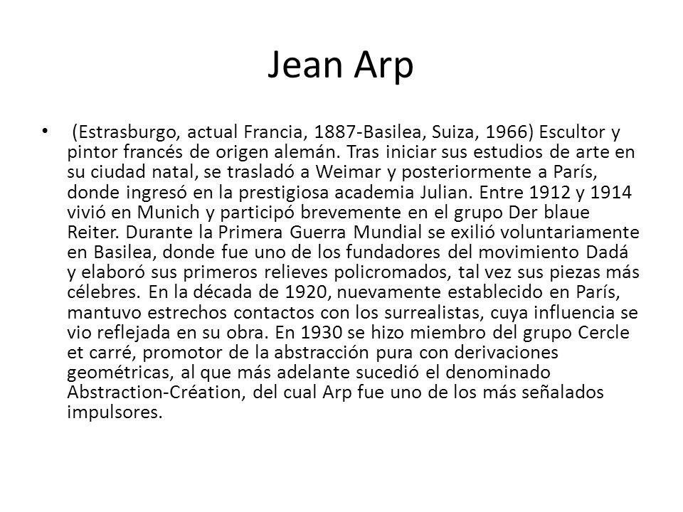 Jean Arp (Estrasburgo, actual Francia, 1887-Basilea, Suiza, 1966) Escultor y pintor francés de origen alemán. Tras iniciar sus estudios de arte en su