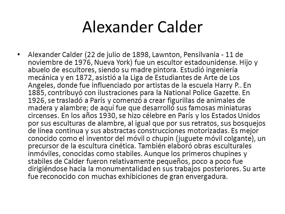 Alexander Calder Alexander Calder (22 de julio de 1898, Lawnton, Pensilvania - 11 de noviembre de 1976, Nueva York) fue un escultor estadounidense. Hi