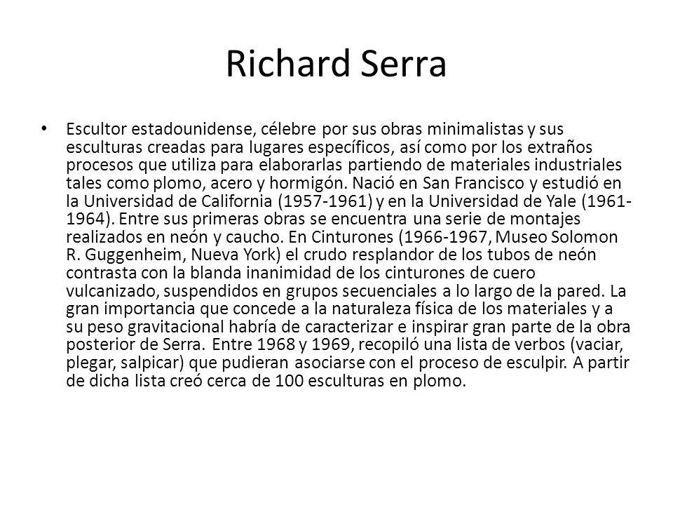 Richard Serra Escultor estadounidense, célebre por sus obras minimalistas y sus esculturas creadas para lugares específicos, así como por los extraños