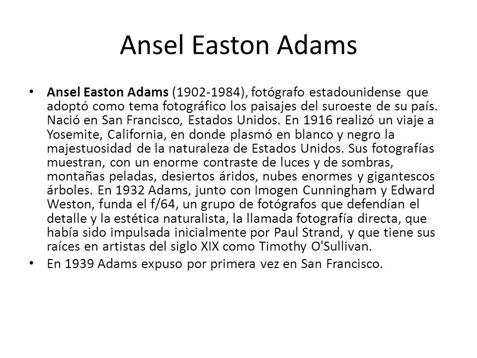 Ansel Easton Adams Ansel Easton Adams (1902-1984), fotógrafo estadounidense que adoptó como tema fotográfico los paisajes del suroeste de su país. Nac