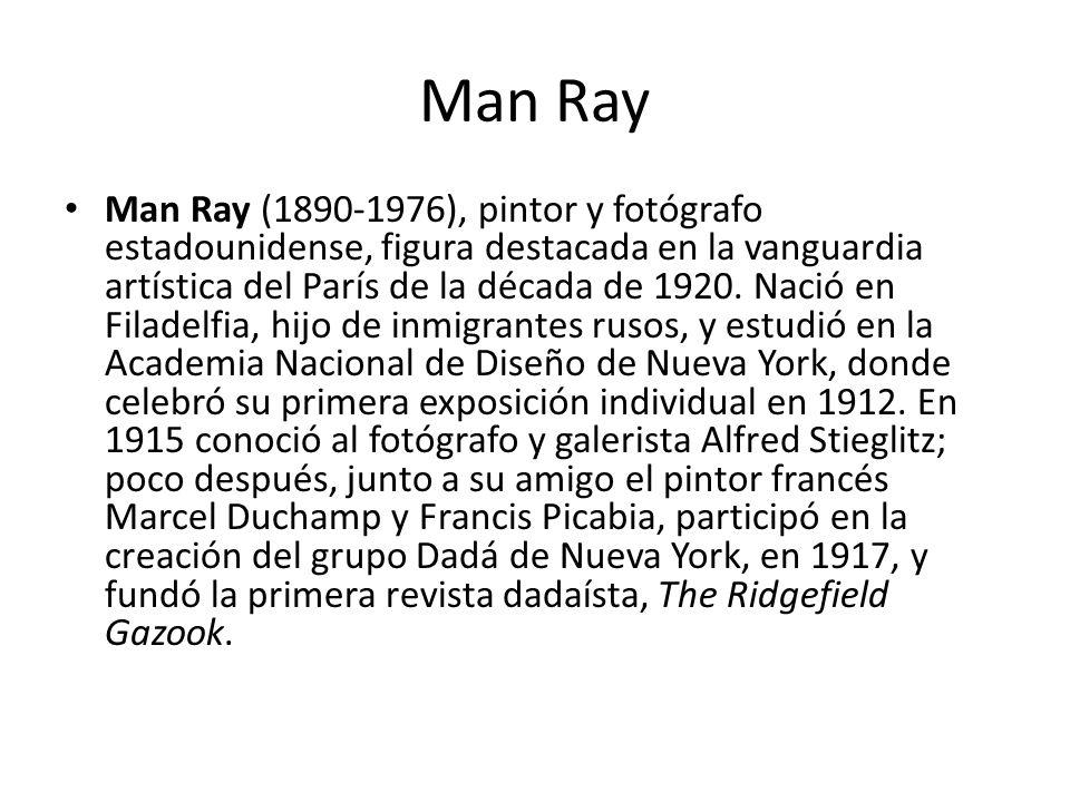Man Ray Man Ray (1890-1976), pintor y fotógrafo estadounidense, figura destacada en la vanguardia artística del París de la década de 1920. Nació en F