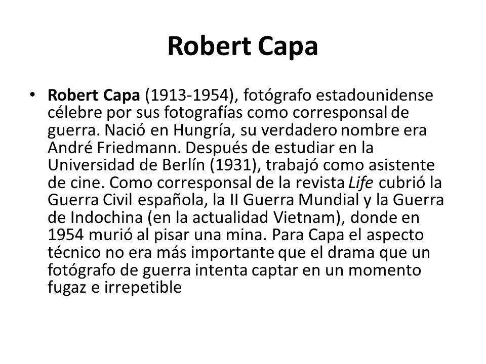 Robert Capa Robert Capa (1913-1954), fotógrafo estadounidense célebre por sus fotografías como corresponsal de guerra. Nació en Hungría, su verdadero