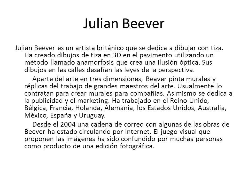 Julian Beever Julian Beever es un artista británico que se dedica a dibujar con tiza. Ha creado dibujos de tiza en 3D en el pavimento utilizando un mé