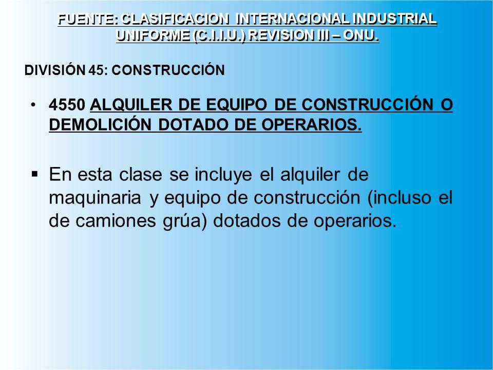 FUENTE: CLASIFICACION INTERNACIONAL INDUSTRIAL UNIFORME (C.I.I.U.) REVISION III – ONU. 4550 ALQUILER DE EQUIPO DE CONSTRUCCIÓN O DEMOLICIÓN DOTADO DE