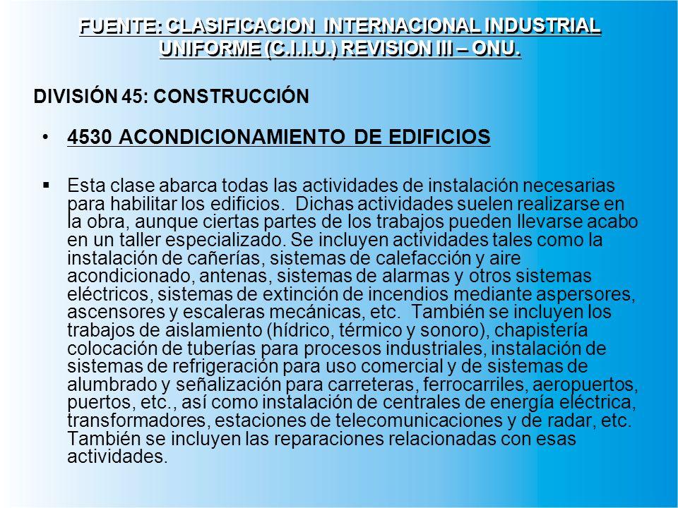 FUENTE: CLASIFICACION INTERNACIONAL INDUSTRIAL UNIFORME (C.I.I.U.) REVISION III – ONU. 4530 ACONDICIONAMIENTO DE EDIFICIOS Esta clase abarca todas las
