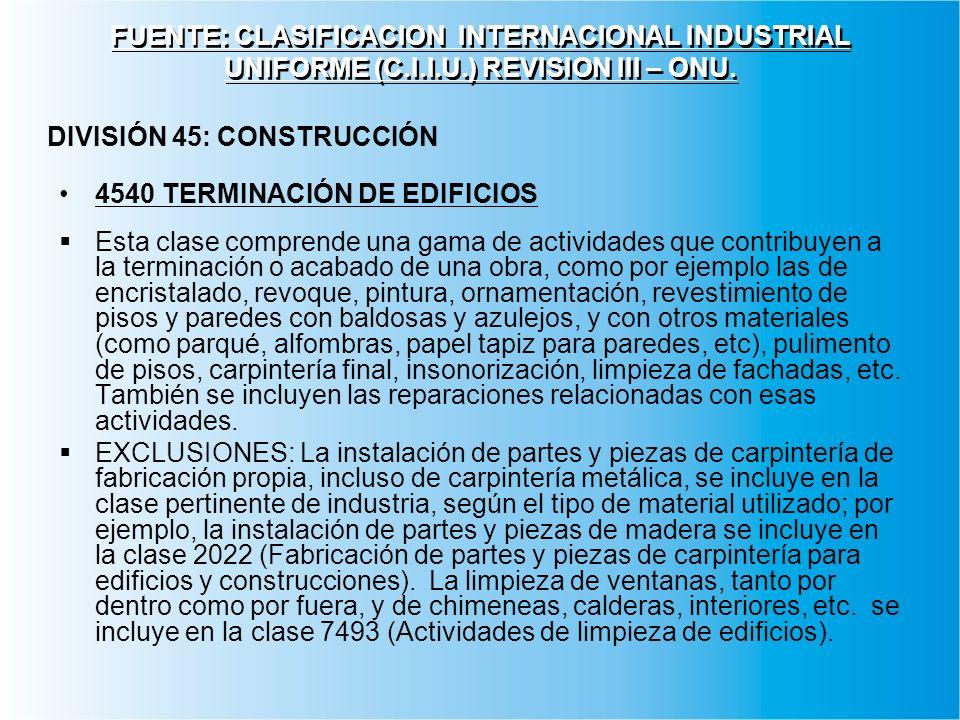 FUENTE: CLASIFICACION INTERNACIONAL INDUSTRIAL UNIFORME (C.I.I.U.) REVISION III – ONU. 4540 TERMINACIÓN DE EDIFICIOS Esta clase comprende una gama de