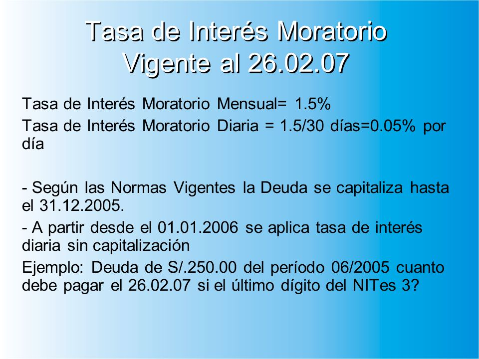 Tasa de Interés Moratorio Vigente al 26.02.07 Tasa de Interés Moratorio Mensual= 1.5% Tasa de Interés Moratorio Diaria = 1.5/30 días=0.05% por día - Según las Normas Vigentes la Deuda se capitaliza hasta el 31.12.2005.