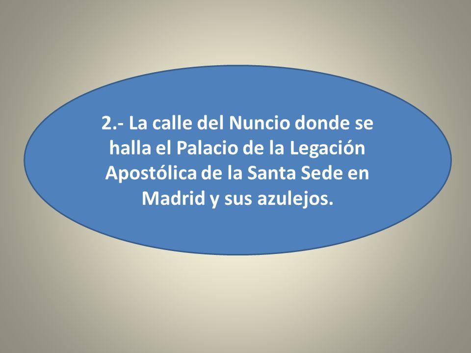 2.- La calle del Nuncio donde se halla el Palacio de la Legación Apostólica de la Santa Sede en Madrid y sus azulejos.