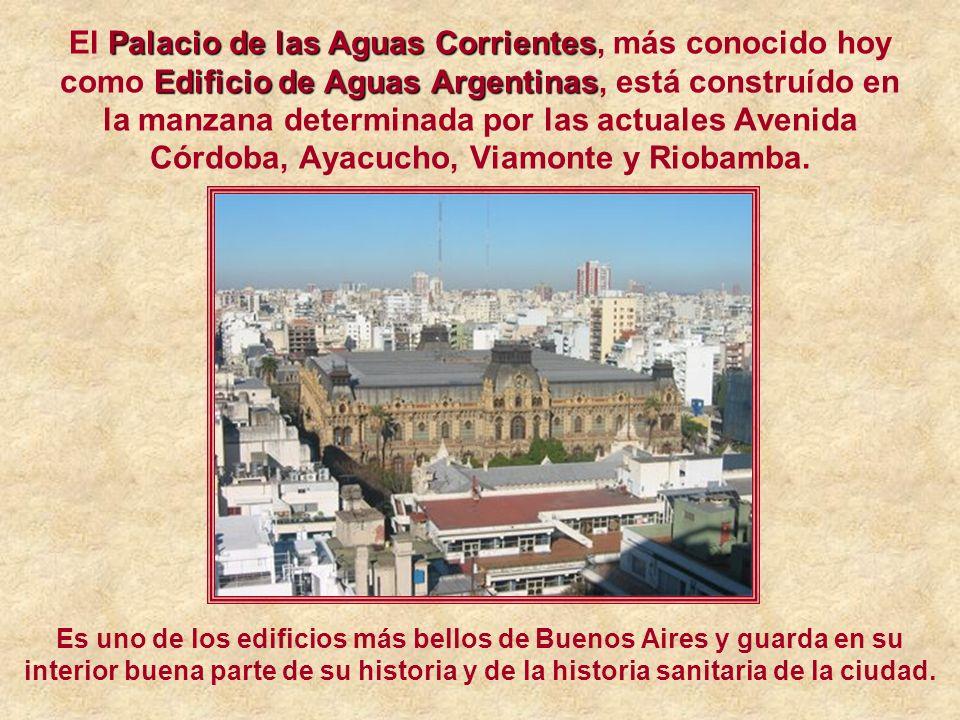 El P PP Palacio de las Aguas Corrientes, más conocido hoy como E EE Edificio de Aguas Argentinas, está construído en la manzana determinada por las actuales Avenida Córdoba, Ayacucho, Viamonte y Riobamba.
