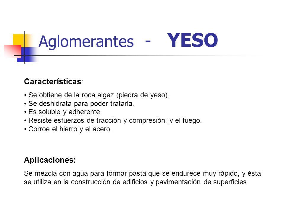 Aglomerantes - YESO Características : Se obtiene de la roca algez (piedra de yeso). Se deshidrata para poder tratarla. Es soluble y adherente. Resiste