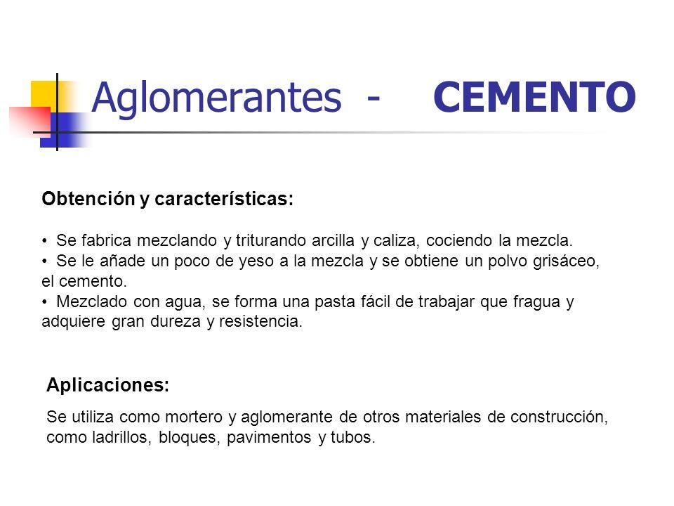 Aglomerantes - CEMENTO Obtención y características: Se fabrica mezclando y triturando arcilla y caliza, cociendo la mezcla. Se le añade un poco de yes