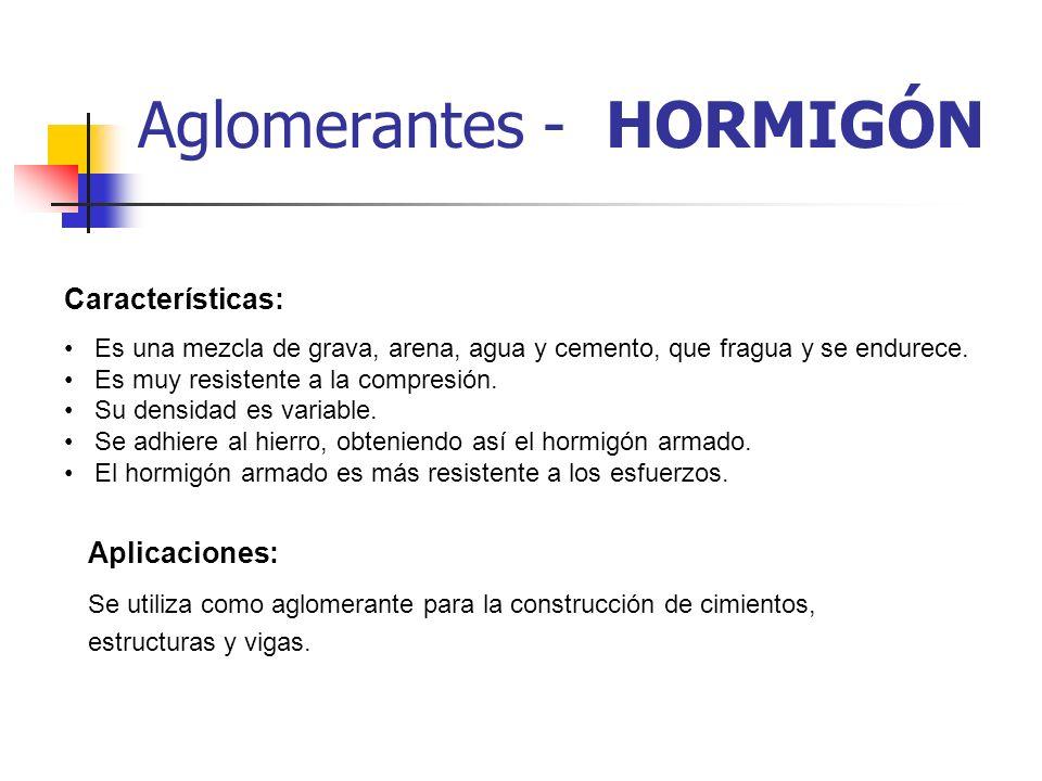 Aglomerantes - HORMIGÓN Características: Es una mezcla de grava, arena, agua y cemento, que fragua y se endurece. Es muy resistente a la compresión. S